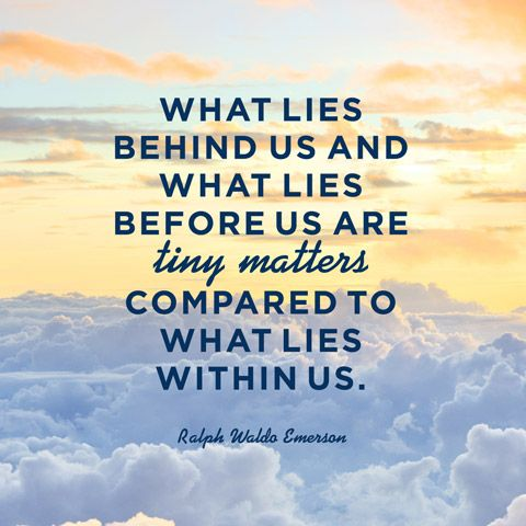 What lies behind us and what lies before us are tiny matters compared to what lies within us. — Ralph Waldo Emerson