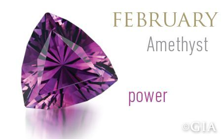 "The birthstone for February is amethyst. Amethyst was as expensive as ruby and emerald until the 19th Century, when Brazil's large deposits were discovered. It was believed to prevent intoxication—amethystos means ""not drunk"" in ancient Greek. Today it is the most valued quartz variety and is in demand for designer pieces and mass-market jewelry alike. (info: gia.edu)"