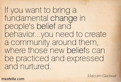 If you want to bring a fundamental change in people's belief and behavior...you need to create a community around them, where those new beliefs can be practiced and expressed and nurtured. Malcolm Gladwell