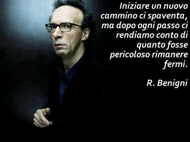 Roberto Benigni  -Starting a new journey scares us, but after each step we realize how dangerous it was to stand still-
