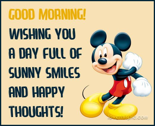 ✔ Good Morning!  Wishing you a day full of sunny smiles and happy thoughts.   --Mickey Mouse