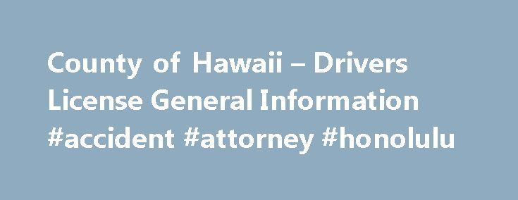 County of Hawaii – Drivers License General Information #accident #attorney #honolulu http://uganda.remmont.com/county-of-hawaii-drivers-license-general-information-accident-attorney-honolulu/  # General Requirements Proof of Name and Date of Birth If you are obtaining a Hawai i driver s license for the first time, you must provide at least one of the following, a valid unexpired out of state license, certified copy of a birth certificate filed with a State Office of Vital Statistics or…