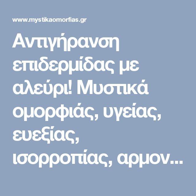 Αντιγήρανση επιδερμίδας με αλεύρι! Μυστικά oμορφιάς, υγείας, ευεξίας, ισορροπίας, αρμονίας, Βότανα, μυστικά βότανα, www.mystikavotana.gr, Αιθέρια Έλαια, Λάδια ομορφιάς, σέρουμ σαλιγκαριού, λάδι στρουθοκαμήλου, ελιξίριο σαλιγκαριού, πως θα φτιάξεις τις μεγαλύτερες βλεφαρίδες, συνταγές : www.mystikaomorfias.gr, GoWebShop Platform