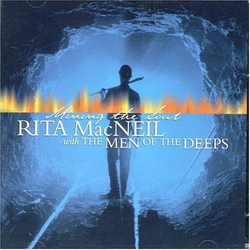 Mining the Soul Album by Rita MacNeil.  R.I.P. Born: May 28, 1944, Big Pond, Nova Scotia  Died: April 16, 2013