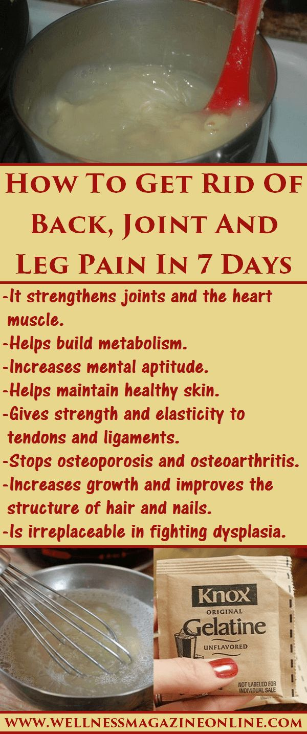 """How to Get Rid of Back, Joint, and Leg Pain in 7 Days. Buy 150g of Edible Gelatin. In the Evening: 1) Pour 2 Flat Tablespoons (5g of Gelatin) into a quarter filled glass of """"Cold Refrigerated Water"""". 2) Mix It. 3) Let it sit until morning at """"Room Temperature"""". This Gelatin will rise, and turn into Jelly by morning. Drink the Jelly on an Empty Stomach. You can add juice, honey, water, or mix in it with yogurt. Lubricates and rejuvenates your joints!"""