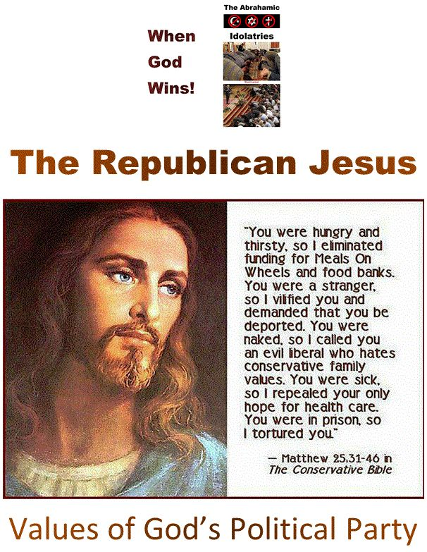 "God's Political Party - The Piety Paradox: The Republican Jesus. http://www.pinterest.com/pin/540924605218353114/ http://www.pinterest.com/pin/540924605218633220/ Idolatry is ""Fatal"": The study of Christian theology is the ""study of nothing"" - Paine www.pinterest.com... Einstein on the Abrahamic idolatries: The worship of false gods such as Yahweh is not only ""unworthy but also fatal"", with ""incalculable harm to human progress."" http://www.pinterest.com/pin/540924605217997068/"