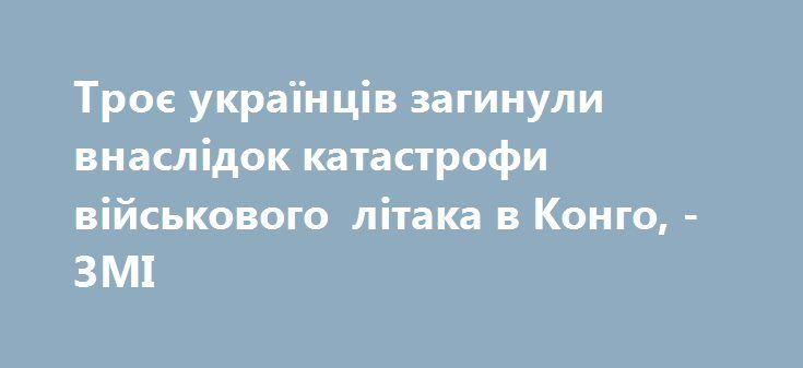 Троє українців загинули внаслідок катастрофи військового літака в Конго, - ЗМІ https://www.depo.ua/ukr/svit/troye-ukrayinciv-zaginuli-vnaslidok-katastrofi-viyskovogo-litaka-v-kongo-zmi-20170930649823  У результаті аварії військового літака в Конго загинули троє українців - членів екіпажу