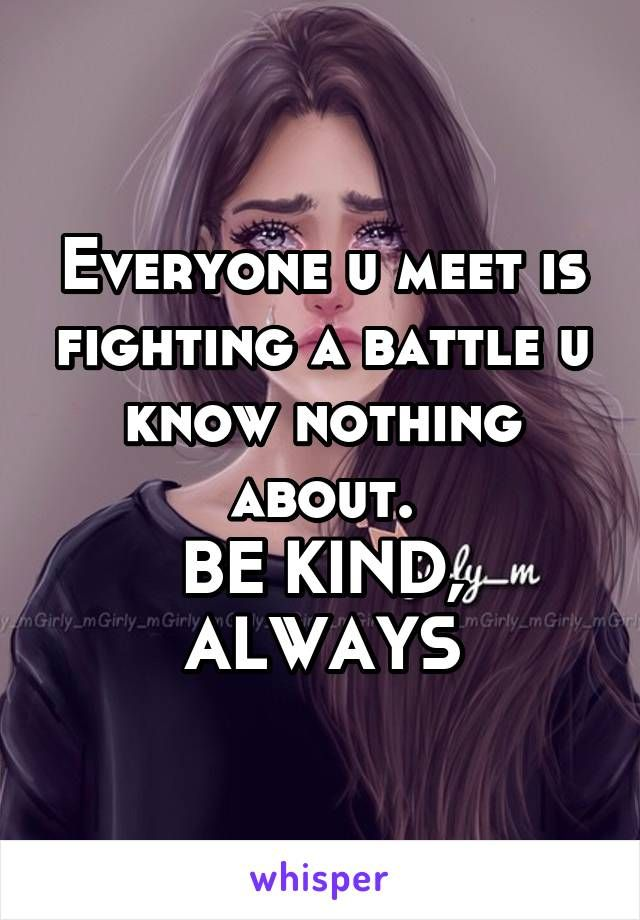 Everyone u meet is fighting a battle u know nothing about. BE KIND, ALWAYS