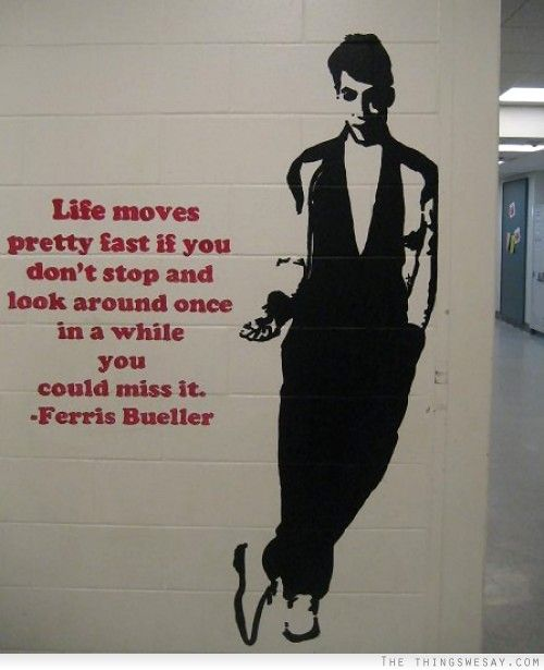 """""""Life moves pretty fast. If you don't stop and look around once in a while, you could miss it."""" - Ferris Bueller's Day Off (film, 1986)"""