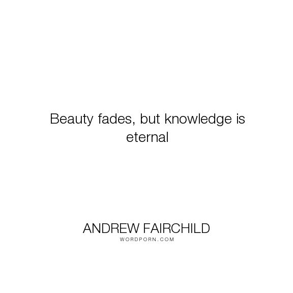 """Andrew Fairchild - """"Beauty fades, but knowledge is eternal"""". quotes-to-live-by, quotes-of-the-day, words-of-wisdome-love-life"""