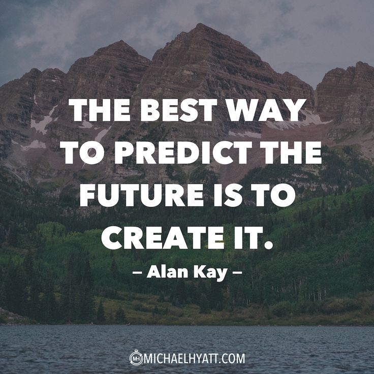 """The best way to predict the future is to create it."" -Alan Kay"