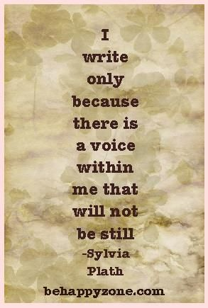 I write only because there is a voice within me that will not be still. - Sylvia Plath. Inspirational quotes and poems.