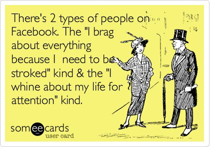 There are 2 types of people on Facebook. The 'I brag about everything because I need to be stroked' kind & the 'I whine about my life for attention kind'
