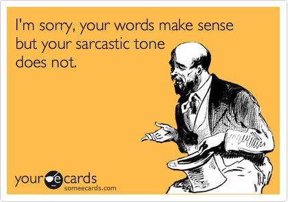 I'm sorry, your words make sense but your sarcastic tone does not.