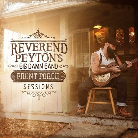The Reverend Peyton's Big Damn Band - Front Porch Sessions Vinyl LP March 10 2017 Pre-order