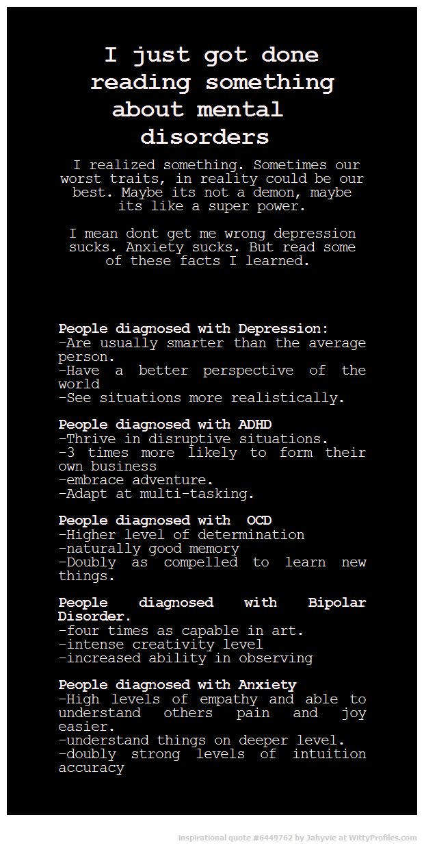 I just got done reading something about mental disorders I realized something. Sometimes our worst traits, in reality could be our best. Maybe its not a demon, maybe its like a super power. I mean dont get me wrong depression sucks. Anxiety sucks. But read some of these facts I learned. People diagnosed with Depression: -Are usually smarter than the average person. -Have a better perspective of the world -See situations more realistically. People diagnosed with ADHD -Thrive in disruptive sit...