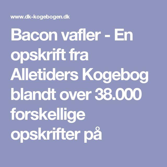 Bacon vafler - En opskrift fra Alletiders Kogebog blandt over 38.000 forskellige opskrifter på