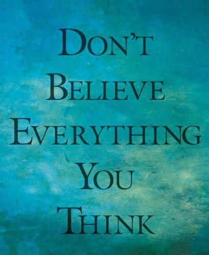 don't believe everything you think...Thoughts, Words Of Wisdom, Remember This, Inspiration, Quotes, Truths, Living, Good Advice, True Stories