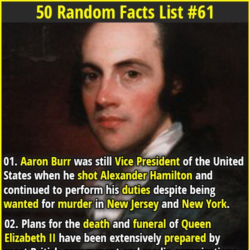 "1. Aaron Burr was still Vice President of the United States when he shot Alexander Hamilton and continued to perform his duties despite being wanted for murder in New Jersey and New York. 2. A 19-year old boy named Tom Lyle Williams created the mascara ""Maybelline"" in 1915, when his sister Maybel used a mixture of Vaseline and coal dust to darken her eyelashes after a mishap."