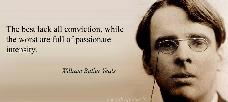 The best lack all conviction, while the worst are full of passionate intensity. -William Butler Yeats, 1865-1939. irish poet and legislator quote #yeats #poetry