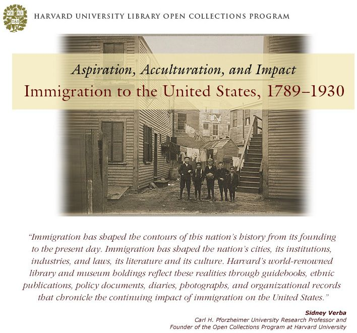 Harvard University Library Open Collections Program, Aspiration, Acculturation, and Impact, Immigration to the United States, 1789-1930, quote from Sidney Verba, Carl H. Pforzheimer University Research Professor and Founder of the Open Collections Program at Harvard University, Immigration has shaped the contours of this nation's history from its founding to the present day. Immigration has shaped the nation's cities, its institutions, industries, and laws, its literature and its culture…