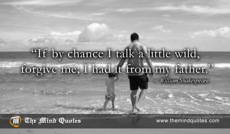 """themindquotes.com : William Shakespeare Quotes on Father's Day and Forgiveness""""If by chance I talk a little wild, forgive me; I had it from my father."""" ~ William Shakespeare"""