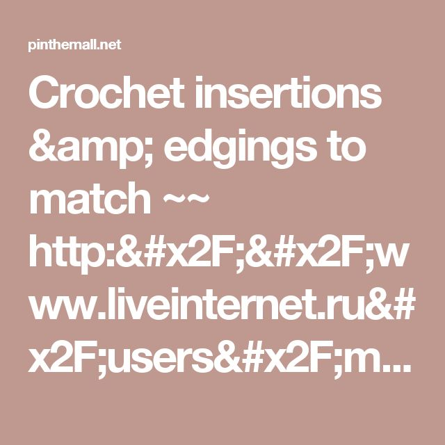 Crochet insertions & edgings to match ~~ http://www.liveinternet.ru/users/mosja1/post283753484/... - a grouped images picture - Pin Them All