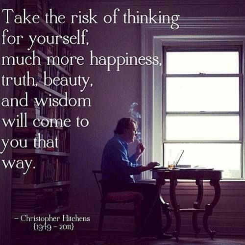 "Christopher Hitchens. ""Take the risk of thinking for yourself. Much more happiness, truth, beauty, and wisdom will come to you that way."""