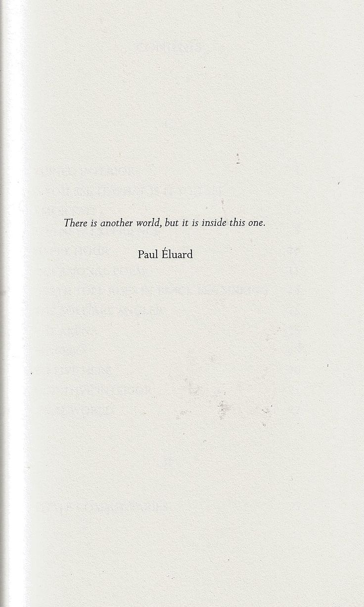 There is another world, but it is inside this one.- Paul Eluard