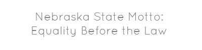 Nebraska State Motto:   Equality Before the Law