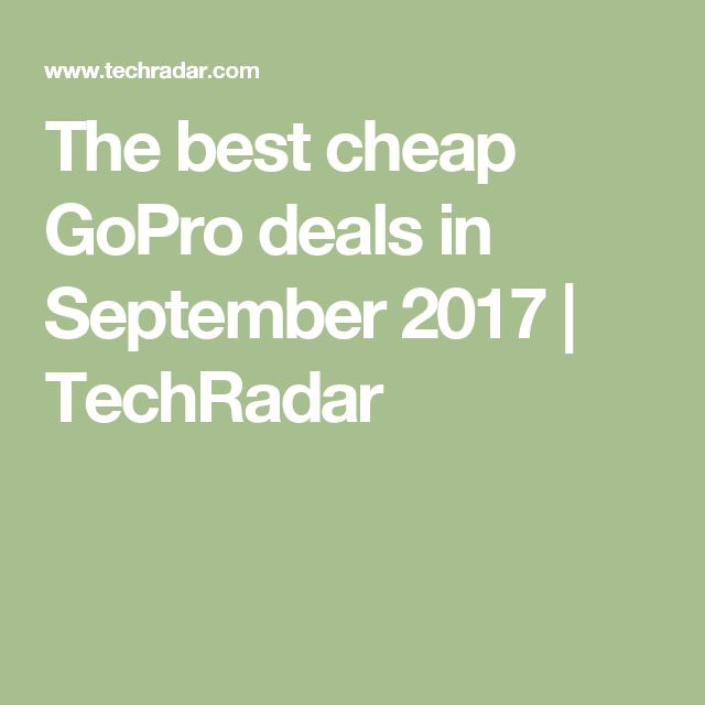 The best cheap GoPro deals in September 2017   TechRadar