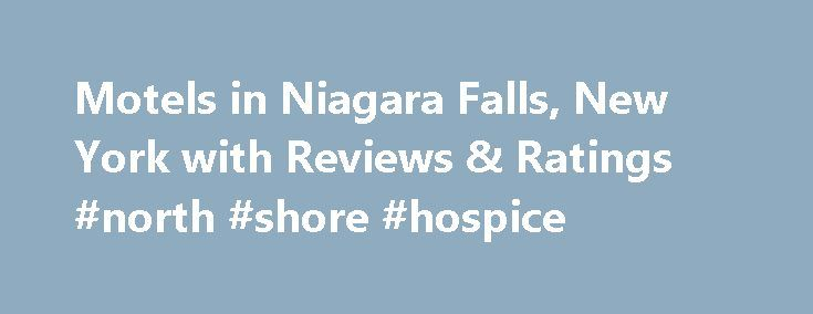Motels in Niagara Falls, New York with Reviews & Ratings #north #shore #hospice http://hotel.remmont.com/motels-in-niagara-falls-new-york-with-reviews-ratings-north-shore-hospice/  #motels in niagara falls # Niagara Falls Motels We have been staying at this particular Super8 quite a few times and we are so happy with it that we keep on coming back! The rooms are spacious, clean with comfortable beds and modern furniture and appliances. The staff is very friendly and helpful. The breakfast…