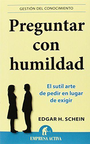 Preguntar con humildad : el sutil arte de pedir en vez de exigir / Edgar H…