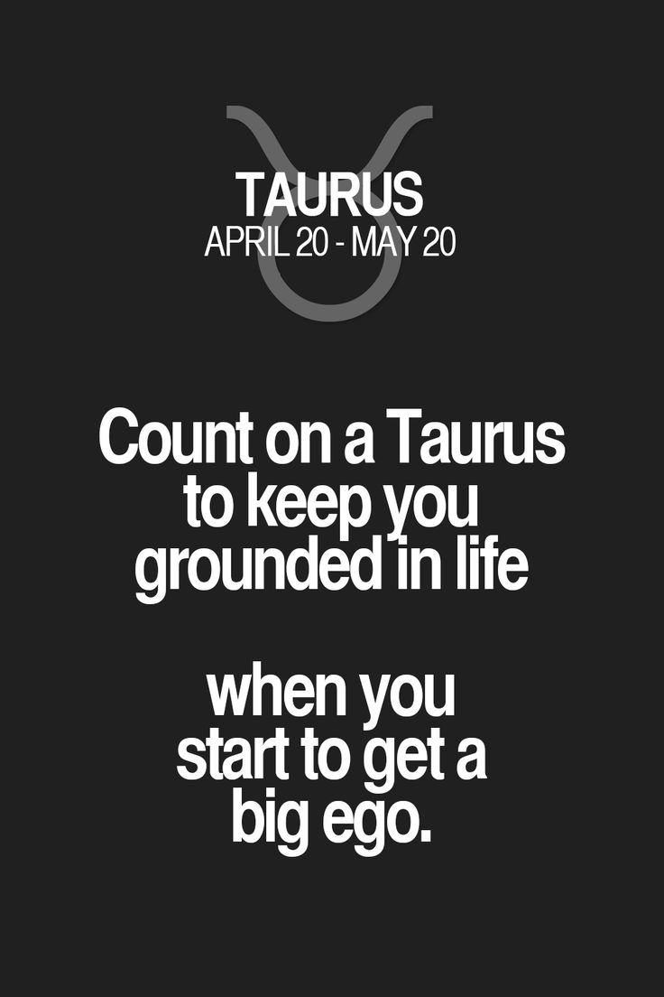 Count on a Taurus to keep you grounded in life when you start to get a big ego. Taurus | Taurus Quotes | Taurus Zodiac Signs