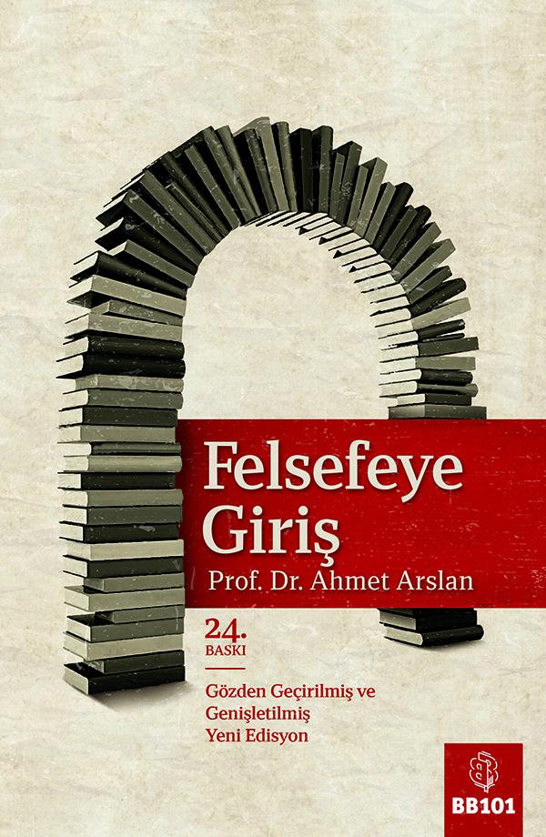 Felsefeye Giriş ◆ Ahmet Arslan ◆ 15x23 cm ◆ 365 sayfa ◆ Genişletilmiş 24. Baskı, Ağustos 2017