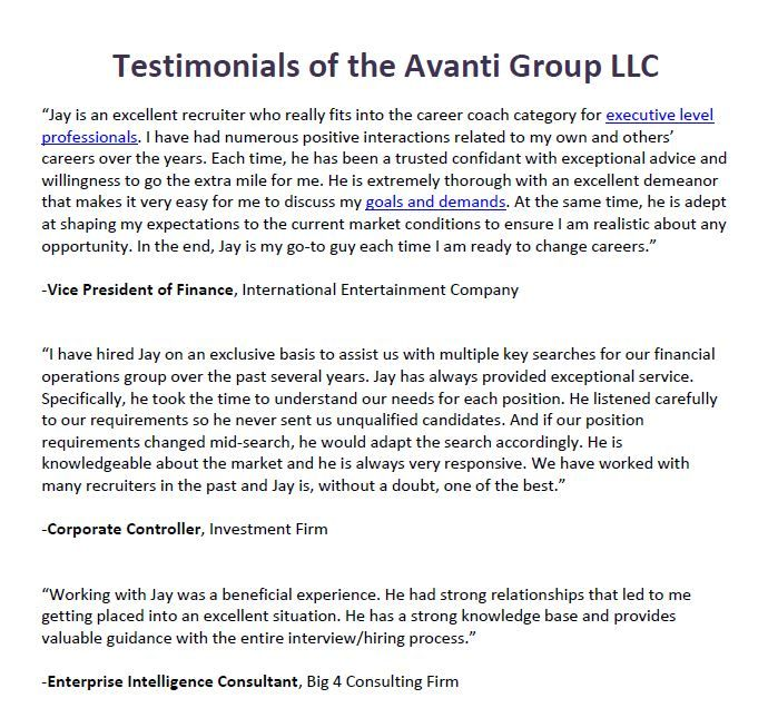 "Testimonials of the Avanti Group LLC - ""Jay is an excellent recruiter who really fits into the career coach category for executive level professionals. I have had numerous positive interactions related to my own and others' careers over the years.  Main Site: http://avantigroupllc.com/"