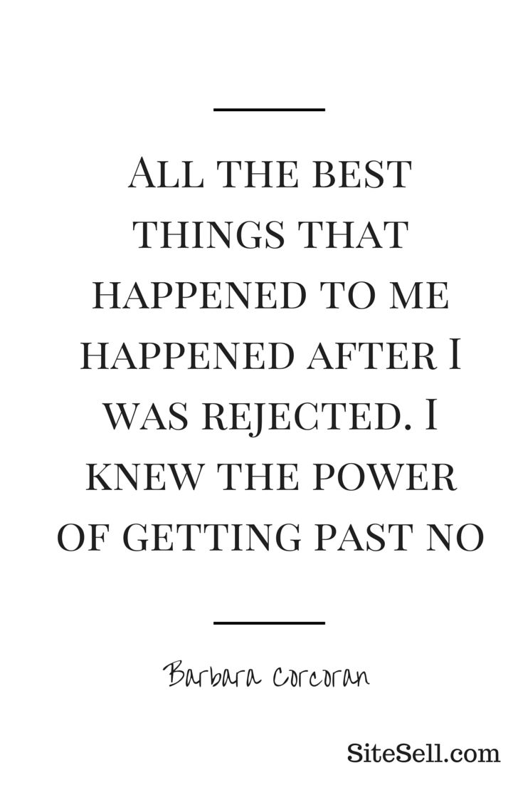 All the best things that happened to me happened after I was rejected. I knew the power of getting past no. - Barbara Corcoran #Quotes #Motivation