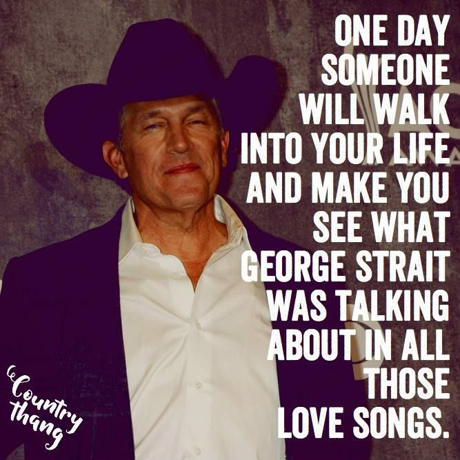One day someone will walk into your life and make you see what George Strait was talking about in all those love songs. #countrycowboy #cowboy #relationshipquotes #lifefactquotes #countrythang #countrythangquotes #countryquotes #countrysayings