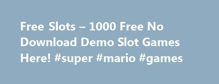 Free Slots – 1000 Free No Download Demo Slot Games Here! #super #mario #games http://game.remmont.com/free-slots-1000-free-no-download-demo-slot-games-here-super-mario-games/  Free Slot Games Online slots are fun for many reasons: the thrill of waiting for the reels to stop spinning, the interaction between player and machine, and (on modern video bonus titles) the video game-style play. The machine itself is exciting, with lights flashing, animations and video clips, and sound effects…