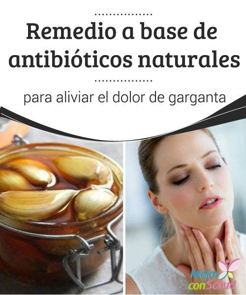 Remedio a base de antibióticos naturales para aliviar el dolor de garganta  Te compartimos un remedio natural a base de antibióticos naturales para aliviar el dolor de garganta y otros síntomas asociados. ¡No dejes de probarlo!