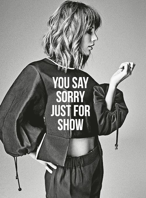 Band aids don't fix bulletholes. You say sorry jut for show. If you live like that, you live with ghosts Taylor Swift 1989 Bad Blood