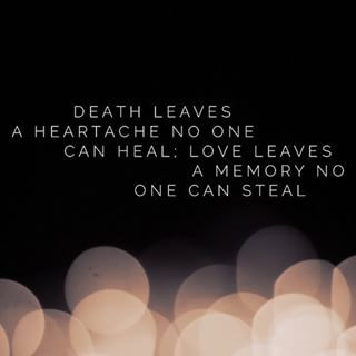 Death leaves a heartache no one can heal; love leaves a memory no one can steal