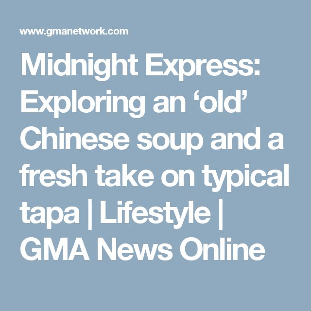 Midnight Express: Exploring an 'old' Chinese soup and a fresh take on typical tapa | Lifestyle | GMA News Online