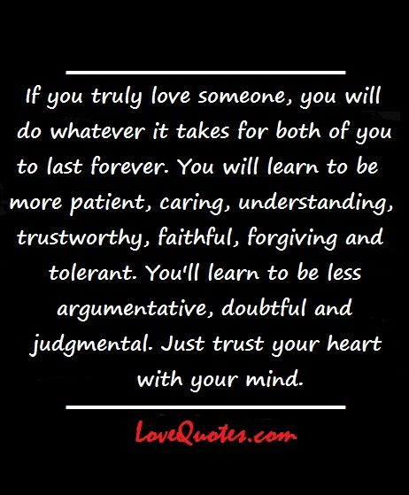 If you truly love someone, you will do whatever it takes for both of you to last forever. You will learn to be more patient, caring, understanding, trustworthy, faithful, forgiving and tolerant, You'll learn to be less argumentative, doubtful and judgmental. Just trust your heart with your mind.  - Love Quotes - http://www.lovequotes.com/if-you-truly-love-someone-2/