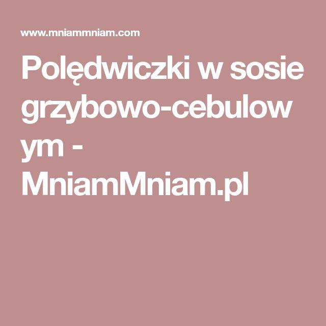 Polędwiczki w sosie grzybowo-cebulowym - MniamMniam.pl