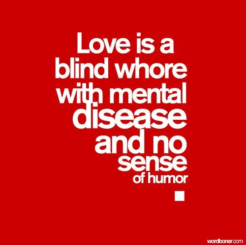 Love Is A Blind Wwith Mental Disease And No Sense Of Humor This Is So True