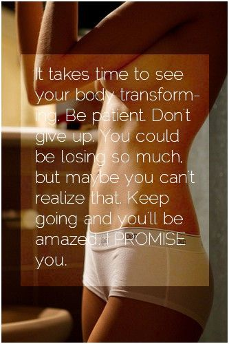 It takes time to lose weight and transform your body…be patient...don't give