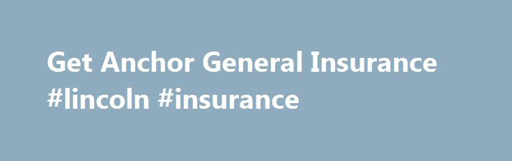 Get Anchor General Insurance #lincoln #insurance http://insurance.remmont.com/get-anchor-general-insurance-lincoln-insurance/  #anchor general insurance # Insurance Quotes Anchor General Insurance Save Over 40% By Comparing Multiple Insurance Quotes. The Anchor General Insurance Company is located in San Diego. The Anchor General Insurance is known for providing to its clients or policy users with any sort of physical damage coverage as well as a non-standard private passenger […]The post…
