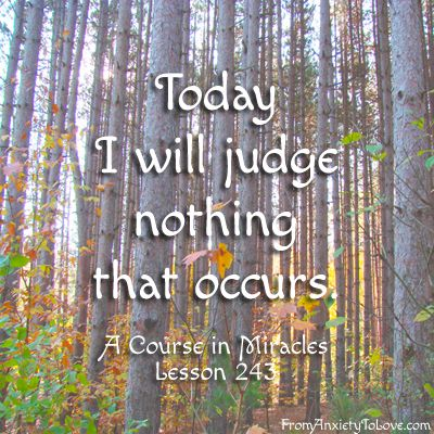Today I will Judge Nothing That Occurs - A Course in Miracles Quotes #ACIM (ACIM Quote Board: http://www.fromanxietytolove.com/about-acim/acim-quote-board/) (photo credit: http://www.publicdomainpictures.net/view-image.php?image=22111&picture=army-of-trees)