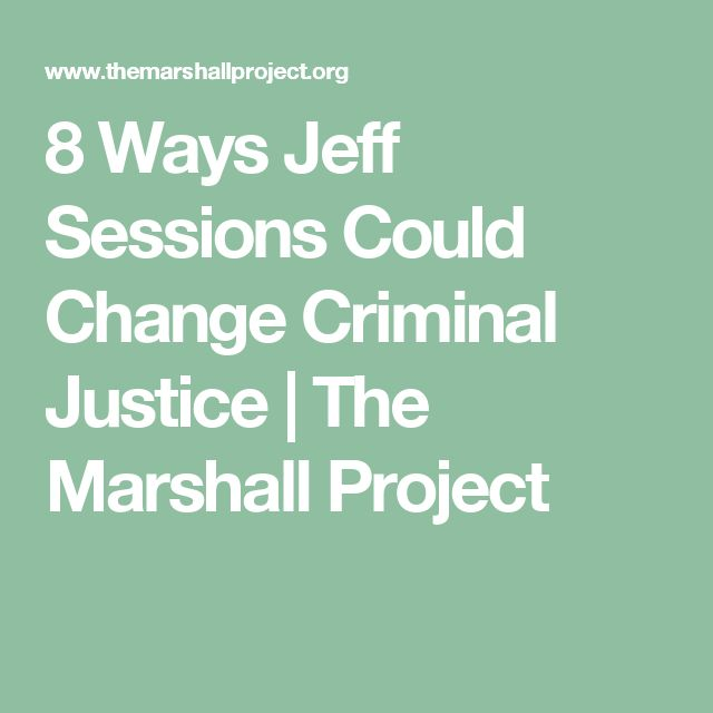 8 Ways Jeff Sessions Could Change Criminal Justice  | The Marshall Project